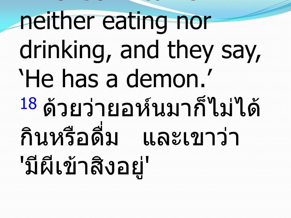 18 For John came neither eating nor drinking, and they say, 'He has a demon.' 18 ด้วยว่ายอห์นมาก็ไม่ได้ กินหรือดื่ม และเขาว่า มีผีเข้าสิงอยู่