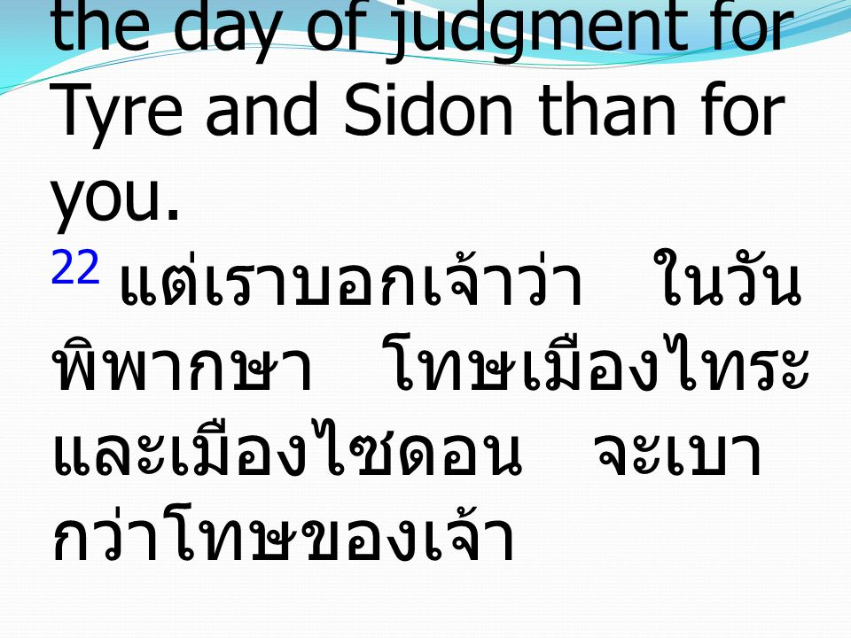 22 But I tell you, it will be more bearable on the day of judgment for Tyre and Sidon than for you.