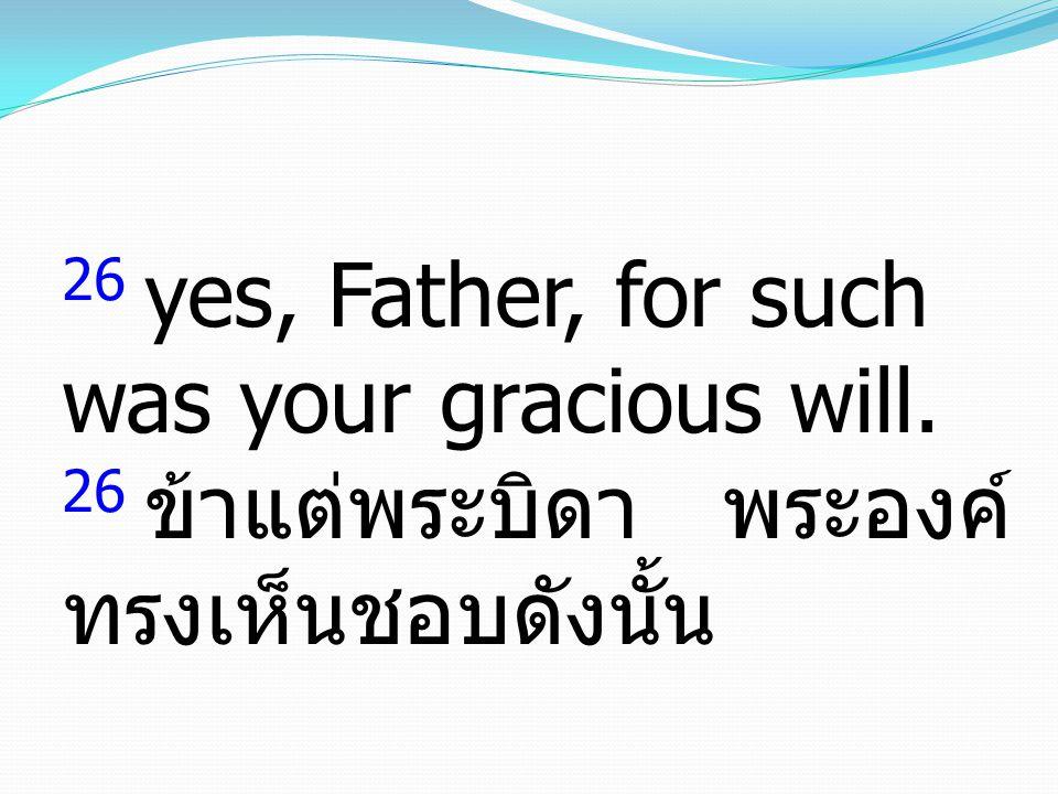 26 yes, Father, for such was your gracious will. 26 ข้าแต่พระบิดา พระองค์ ทรงเห็นชอบดังนั้น