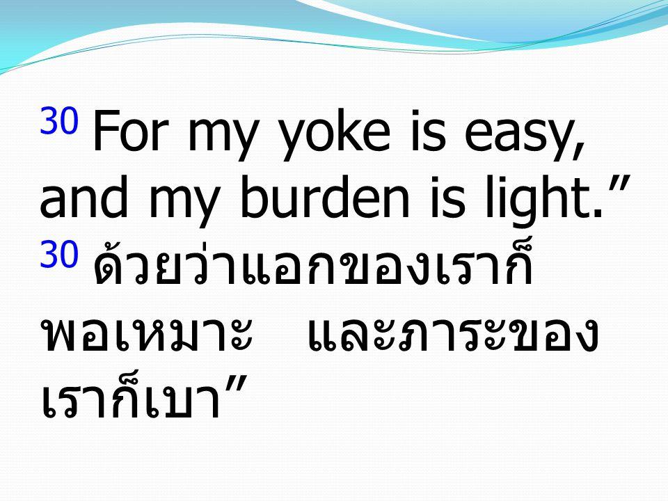 30 For my yoke is easy, and my burden is light. 30 ด้วยว่าแอกของเราก็ พอเหมาะ และภาระของ เราก็เบา