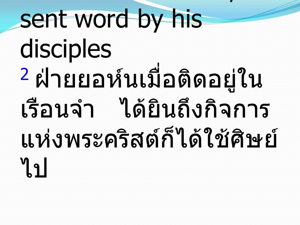 2 Now when John heard in prison about the deeds of the Christ, he sent word by his disciples 2 ฝ่ายยอห์นเมื่อติดอยู่ใน เรือนจำ ได้ยินถึงกิจการ แห่งพระ