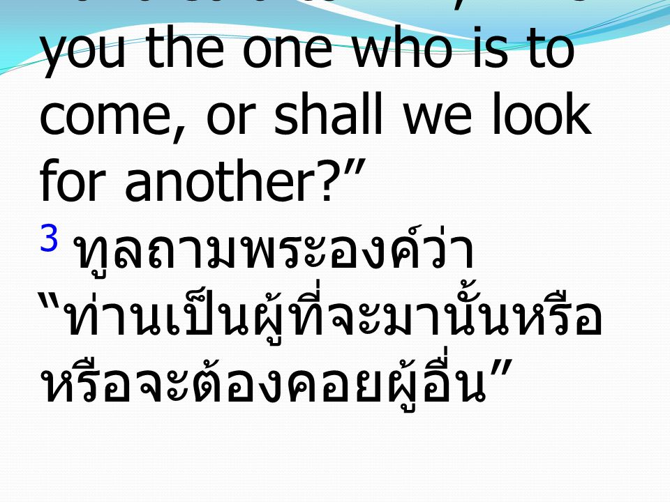 3 and said to him, Are you the one who is to come, or shall we look for another? 3 ทูลถามพระองค์ว่า ท่านเป็นผู้ที่จะมานั้นหรือ หรือจะต้องคอยผู้อื่น