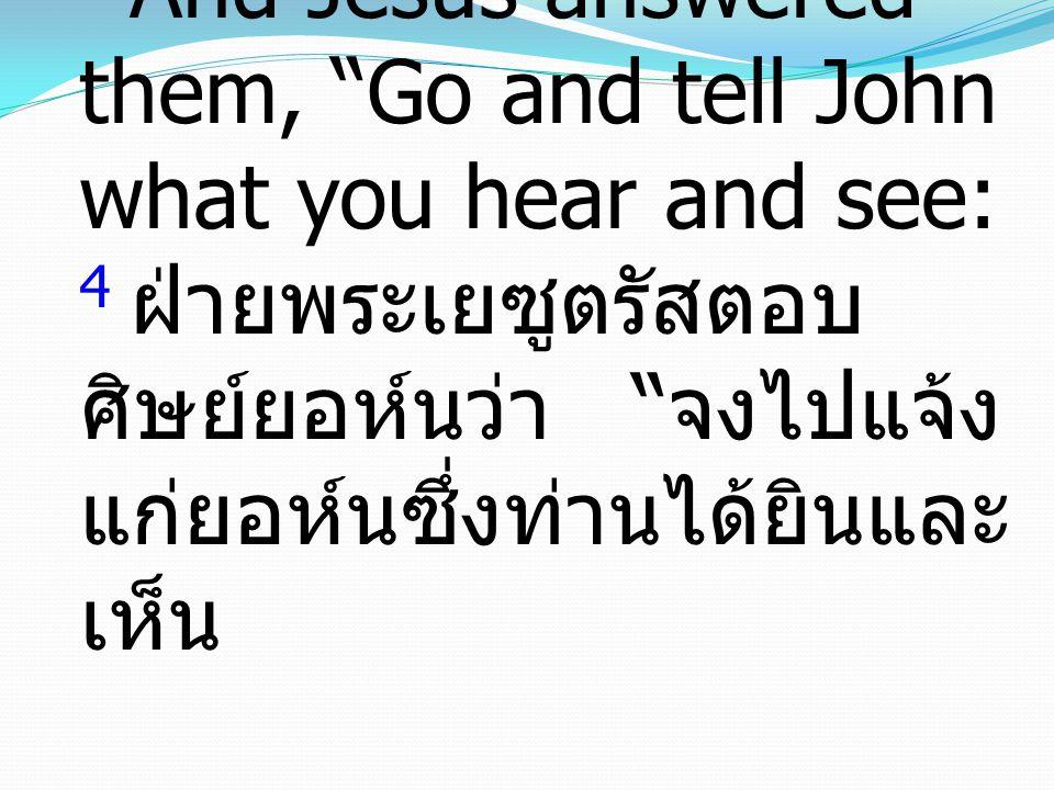 4 And Jesus answered them, Go and tell John what you hear and see: 4 ฝ่ายพระเยซูตรัสตอบ ศิษย์ยอห์นว่า จงไปแจ้ง แก่ยอห์นซึ่งท่านได้ยินและ เห็น