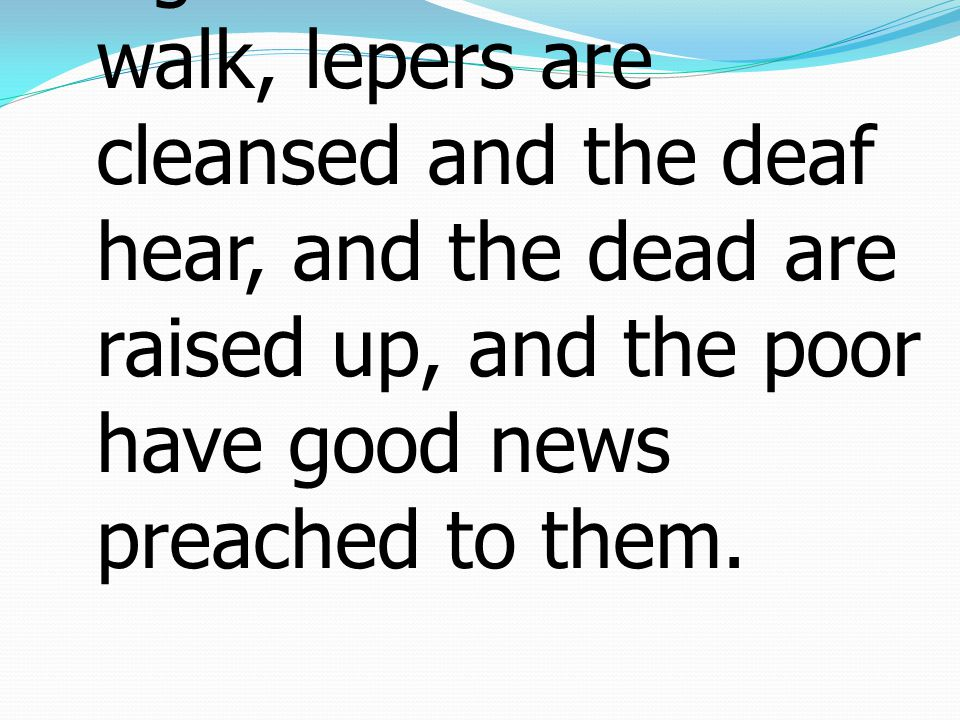 5 the blind receive their sight and the lame walk, lepers are cleansed and the deaf hear, and the dead are raised up, and the poor have good news preached to them.