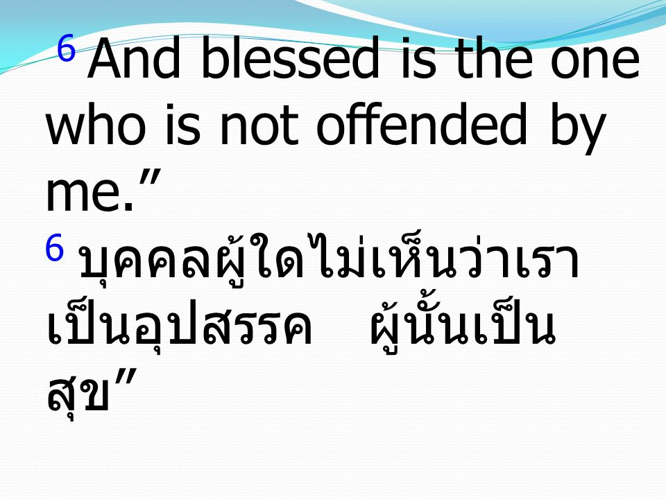 "6 And blessed is the one who is not offended by me."" 6 บุคคลผู้ใดไม่เห็นว่าเรา เป็นอุปสรรค ผู้นั้นเป็น สุข """