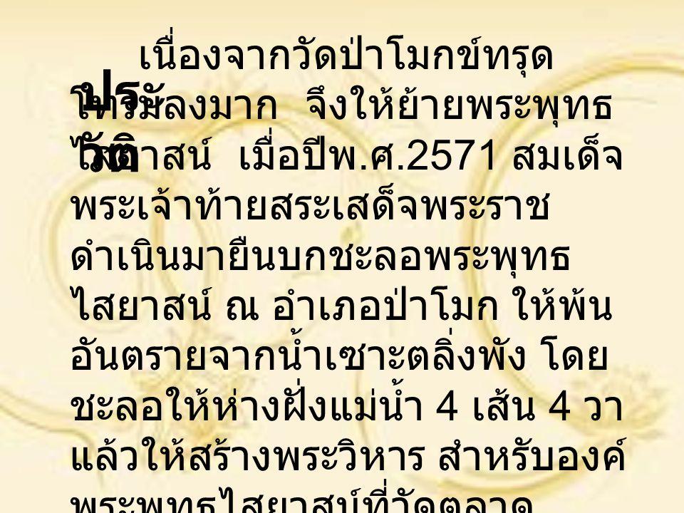 เนื่องจากวัดป่าโมกข์ทรุด โทรมลงมาก จึงให้ย้ายพระพุทธ ไสยาสน์ เมื่อปีพ. ศ.2571 สมเด็จ พระเจ้าท้ายสระเสด็จพระราช ดำเนินมายืนบกชะลอพระพุทธ ไสยาสน์ ณ อำเภ