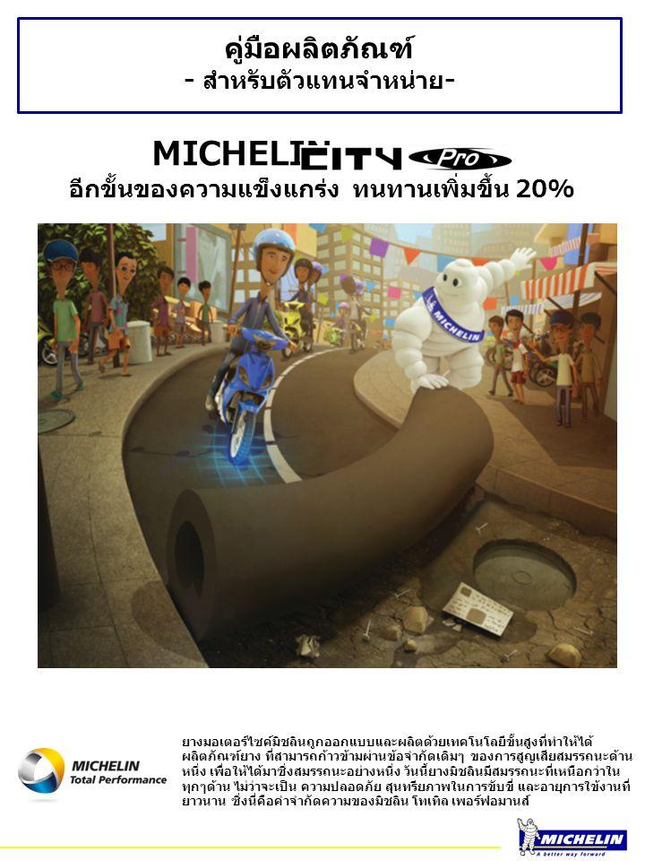 คู่มือผลิตภัณฑ์ - สำหรับตัวแทนจำหน่าย - MICHELIN อีกขั้นของความแข็งแกร่ง ทนทานเพิ่มขึ้น 20% ยางมอเตอร์ไซค์มิชลินถูกออกแบบและผลิตด้วยเทคโนโลยีขั้นสูงที่ทำให้ได้ ผลิตภัณฑ์ยาง ที่สามารถก้าวข้ามผ่านข้อจำกัดเดิมๆ ของการสูญเสียสมรรถนะด้าน หนึ่ง เพื่อให้ได้มาซึ่งสมรรถนะอย่างหนึ่ง วันนี้ยางมิชลินมีสมรรถนะที่เหนือกว่าใน ทุกๆด้าน ไม่ว่าจะเป็น ความปลอดภัย สุนทรียภาพในการขับขี่ และอายุการใข้งานที่ ยาวนาน ซึ่งนี่คือคำจำกัดความของมิชลิน โทเทิล เพอร์ฟอมานส์