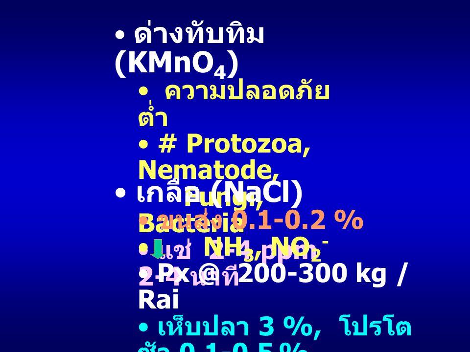ด่างทับทิม (KMnO 4 ) ความปลอดภัย ต่ำ # Protozoa, Nematode, Fungi, Bacteria แช่ 2-4 ppm 2-4 นาที เกลือ (NaCl) ขนส่ง 0.1-0.2 % NH 3, NO 2 - Px @ 200-300