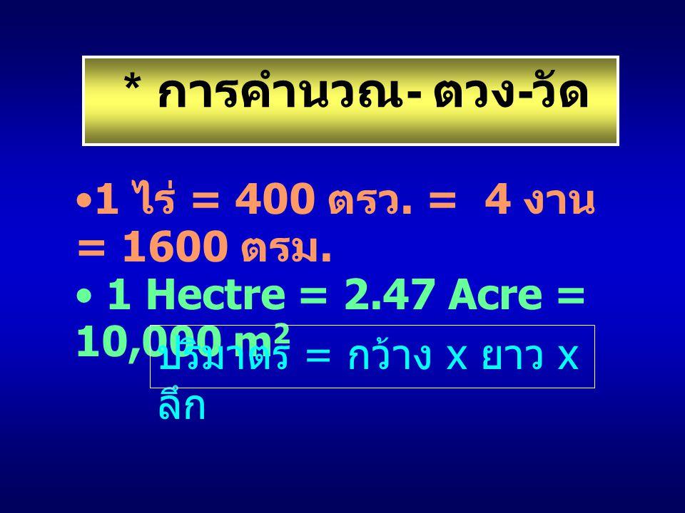 1 ไร่ = 400 ตรว. = 4 งาน = 1600 ตรม. 1 Hectre = 2.47 Acre = 10,000 m 2 * การคำนวณ - ตวง - วัด ปริมาตร = กว้าง x ยาว x ลึก