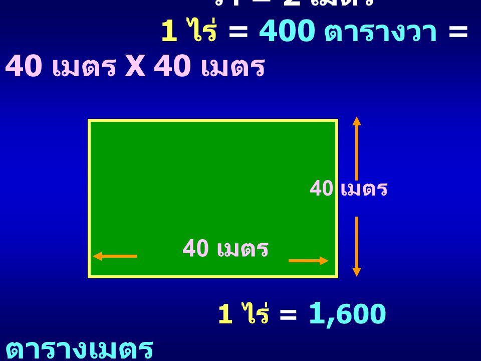 วา = 2 เมตร 1 ไร่ = 400 ตารางวา = 40 เมตร X 40 เมตร 1 ไร่ = 1, 600 ตารางเมตร 40 เมตร
