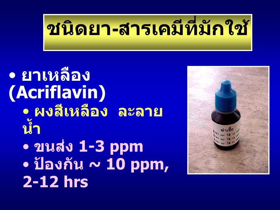 ยาเหลือง (Acriflavin) ผงสีเหลือง ละลาย น้ำ ขนส่ง 1-3 ppm ป้องกัน ~ 10 ppm, 2-12 hrs ชนิดยา - สารเคมีที่มักใช้