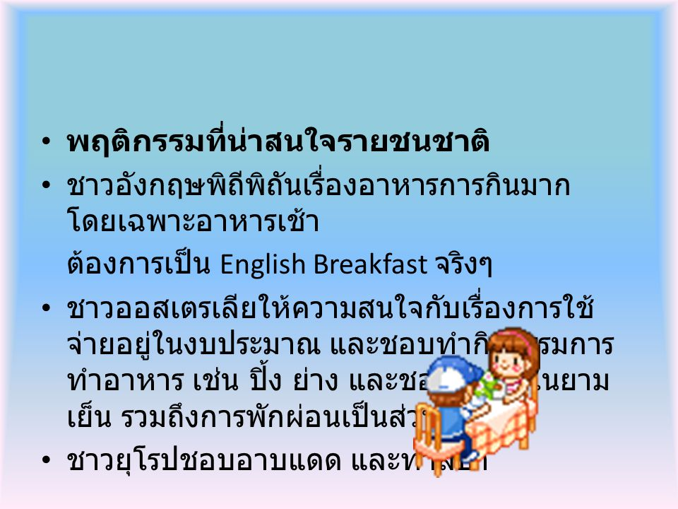 พฤติกรรมที่น่าสนใจรายชนชาติ ชาวอังกฤษพิถีพิถันเรื่องอาหารการกินมาก โดยเฉพาะอาหารเช้า ต้องการเป็น English Breakfast จริงๆ ชาวออสเตรเลียให้ความสนใจกับเรื่องการใช้ จ่ายอยู่ในงบประมาณ และชอบทำกิจกรรมการ ทำอาหาร เช่น ปิ้ง ย่าง และชอบกินดื่มในยาม เย็น รวมถึงการพักผ่อนเป็นส่วนตัว ชาวยุโรปชอบอาบแดด และทำสปา