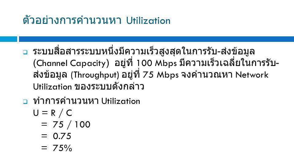 ตัวอย่างการคำนวนหา Utilization  ระบบสื่อสารระบบหนึ่งมีความเร็วสูงสุดในการรับ - ส่งข้อมูล (Channel Capacity) อยู่ที่ 100 Mbps มีความเร็วเฉลี่ยในการรับ