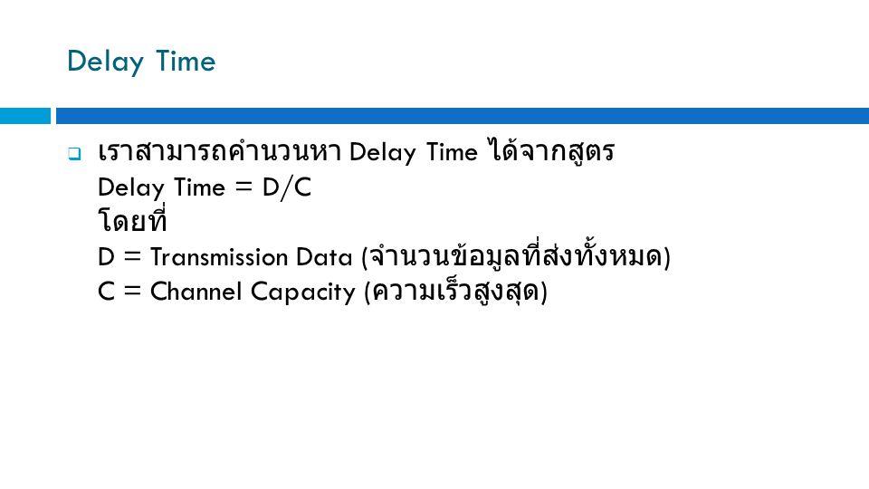 Delay Time  เราสามารถคำนวนหา Delay Time ได้จากสูตร Delay Time = D/C โดยที่ D = Transmission Data ( จำนวนข้อมูลที่ส่งทั้งหมด ) C = Channel Capacity (