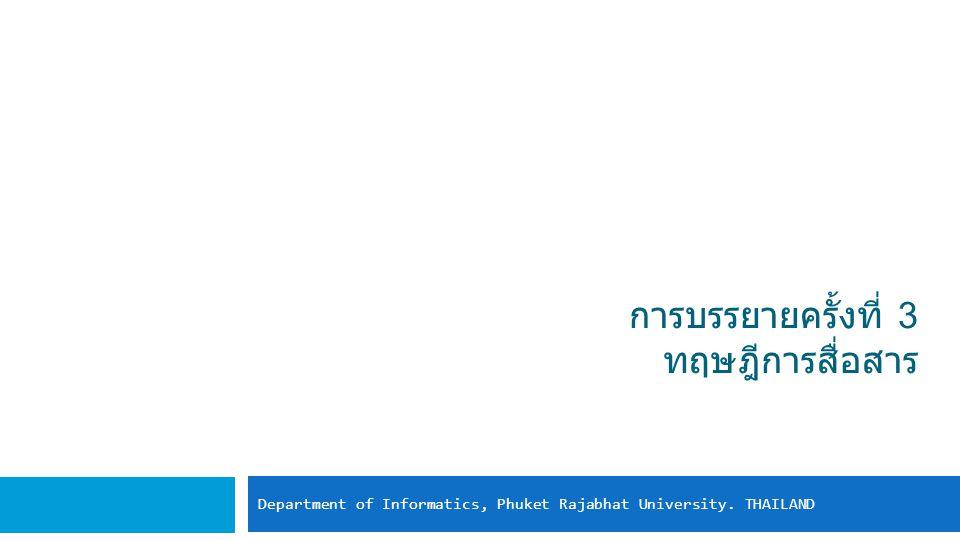 การบรรยายครั้งที่ 3 ทฤษฎีการสื่อสาร Department of Informatics, Phuket Rajabhat University. THAILAND