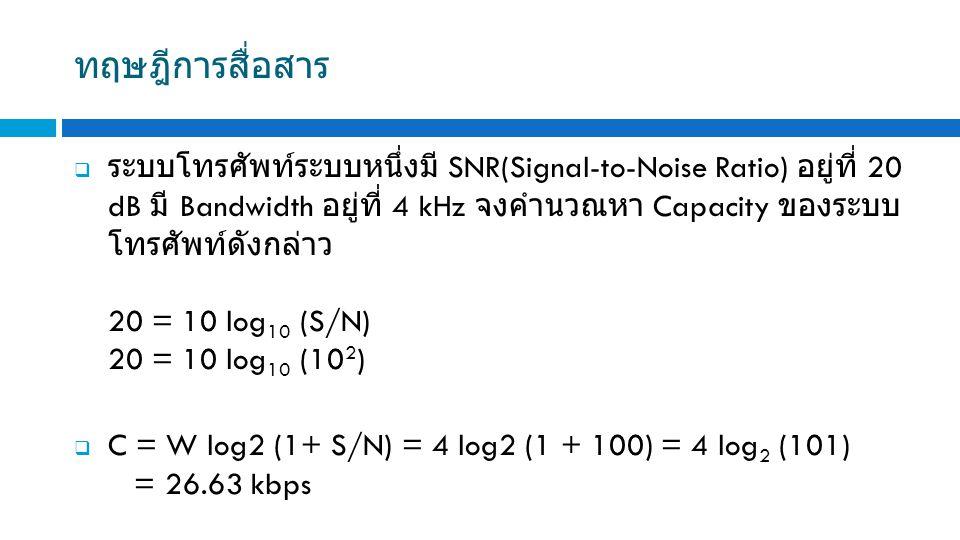 ทฤษฎีการสื่อสาร  ระบบโทรศัพท์ระบบหนึ่งมี SNR(Signal-to-Noise Ratio) อยู่ที่ 20 dB มี Bandwidth อยู่ที่ 4 kHz จงคำนวณหา Capacity ของระบบ โทรศัพท์ดังกล