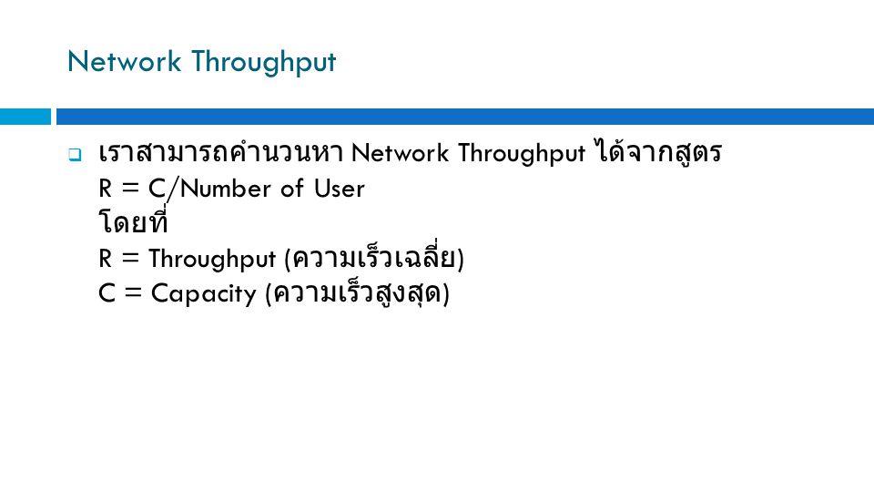 Network Throughput  เราสามารถคำนวนหา Network Throughput ได้จากสูตร R = C/Number of User โดยที่ R = Throughput ( ความเร็วเฉลี่ย ) C = Capacity ( ความเ