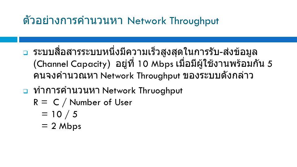 ตัวอย่างการคำนวนหา Network Throughput  ระบบสื่อสารระบบหนึ่งมีความเร็วสูงสุดในการรับ - ส่งข้อมูล (Channel Capacity) อยู่ที่ 10 Mbps เมื่อมีผู้ใช้งานพร