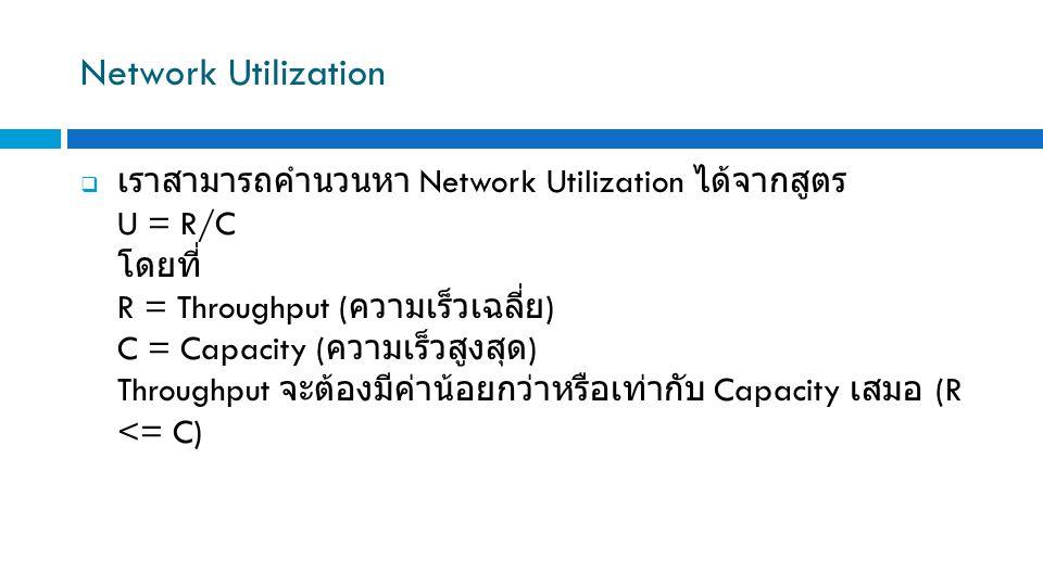 Network Utilization  เราสามารถคำนวนหา Network Utilization ได้จากสูตร U = R/C โดยที่ R = Throughput ( ความเร็วเฉลี่ย ) C = Capacity ( ความเร็วสูงสุด )