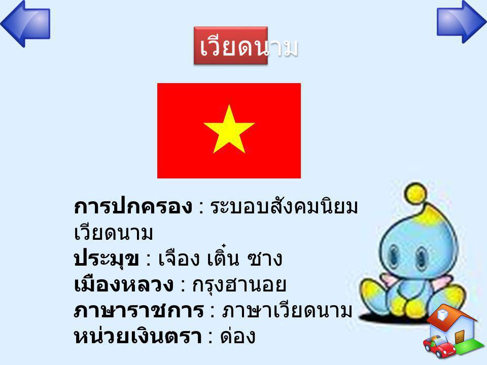 เวียดนาม การปกครอง : ระบอบสังคมนิยม เวียดนาม ประมุข : เจือง เติ๋น ซาง เมืองหลวง : กรุงฮานอย ภาษาราชการ : ภาษาเวียดนาม หน่วยเงินตรา : ด่อง