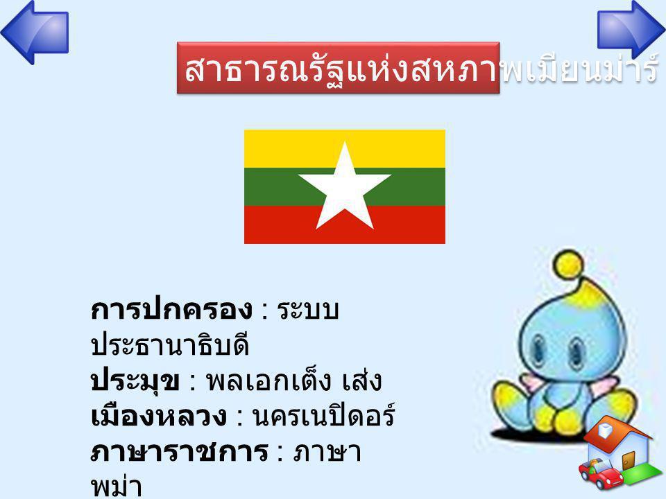 สาธารณรัฐแห่งสหภาพเมียนม่าร์ การปกครอง : ระบบ ประธานาธิบดี ประมุข : พลเอกเต็ง เส่ง เมืองหลวง : นครเนปิดอร์ ภาษาราชการ : ภาษา พม่า หน่วยเงินตรา : จั๊ต