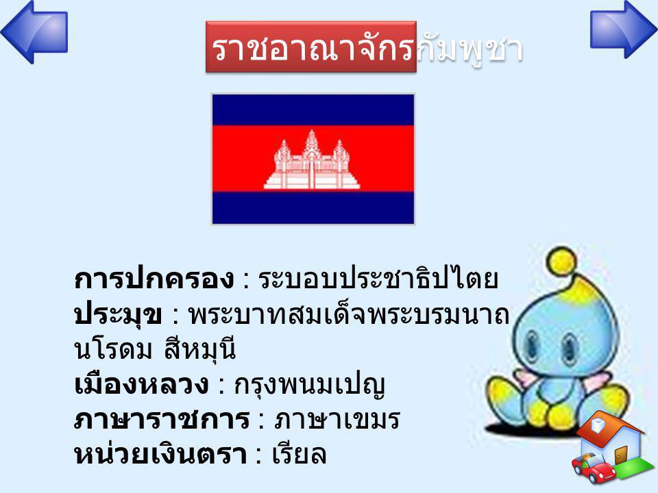 ราชอาณาจักรกัมพูชา การปกครอง : ระบอบประชาธิปไตย ประมุข : พระบาทสมเด็จพระบรมนาถ นโรดม สีหมุนี เมืองหลวง : กรุงพนมเปญ ภาษาราชการ : ภาษาเขมร หน่วยเงินตรา