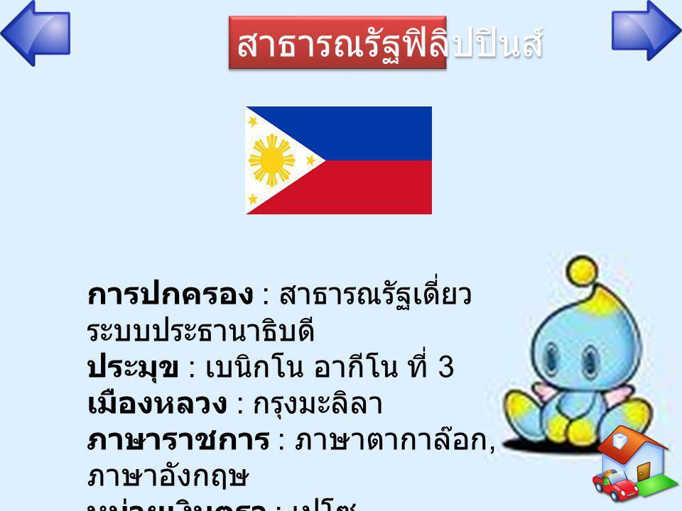 สาธารณรัฐฟิลิปปินส์ การปกครอง : สาธารณรัฐเดี่ยว ระบบประธานาธิบดี ประมุข : เบนิกโน อากีโน ที่ 3 เมืองหลวง : กรุงมะลิลา ภาษาราชการ : ภาษาตากาล๊อก, ภาษาอ