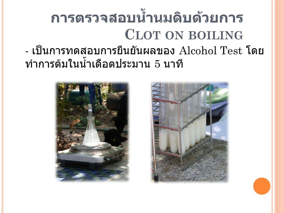 การตรวจสอบน้ำนมดิบด้วยการ C LOT ON BOILING - เป็นการทดสอบการยืนยันผลของ Alcohol Test โดย ทำการต้มในน้ำเดือดประมาน 5 นาที