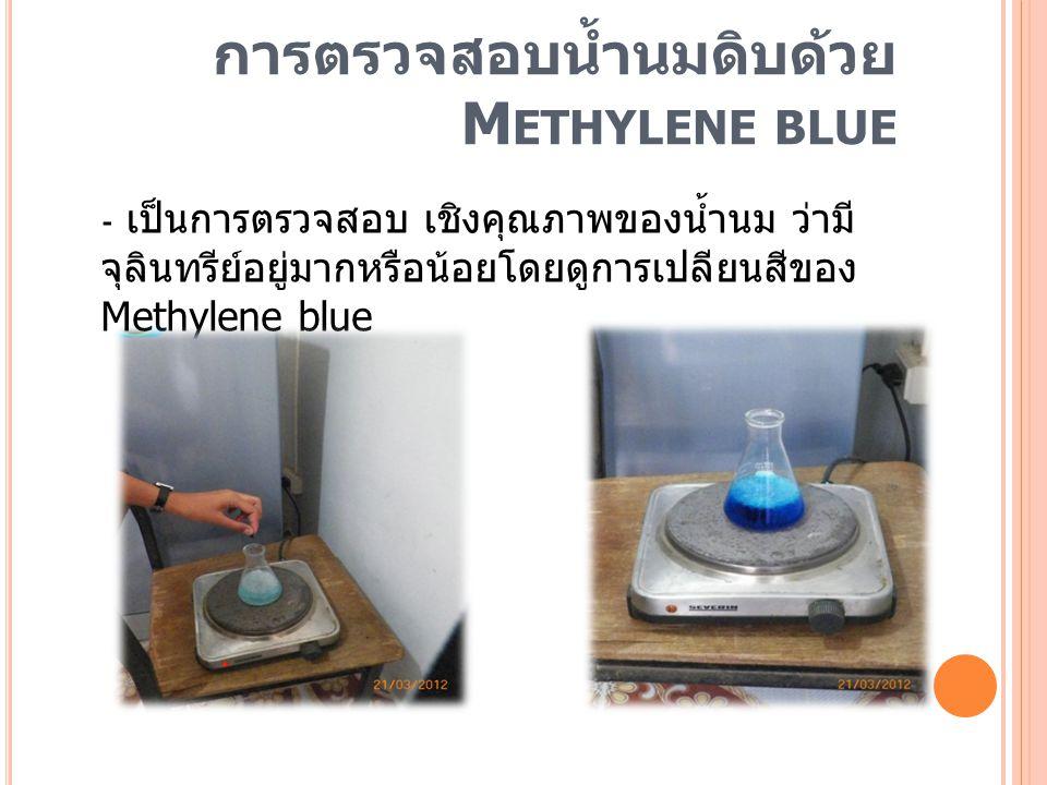 การตรวจสอบน้ำนมดิบด้วย M ETHYLENE BLUE - เป็นการตรวจสอบ เชิงคุณภาพของน้ำนม ว่ามี จุลินทรีย์อยู่มากหรือน้อยโดยดูการเปลียนสีของ Methylene blue