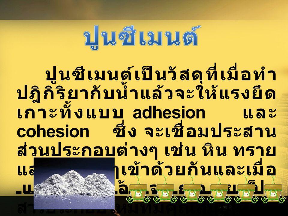 ปูนซีเมนต์เป็นวัสดุที่เมื่อทำ ปฎิกิริยากับน้ำแล้วจะให้แรงยึด เกาะทั้งแบบ adhesion และ cohesion ซึ่ง จะเชื่อมประสาน ส่วนประกอบต่างๆ เช่น หิน ทราย และวั