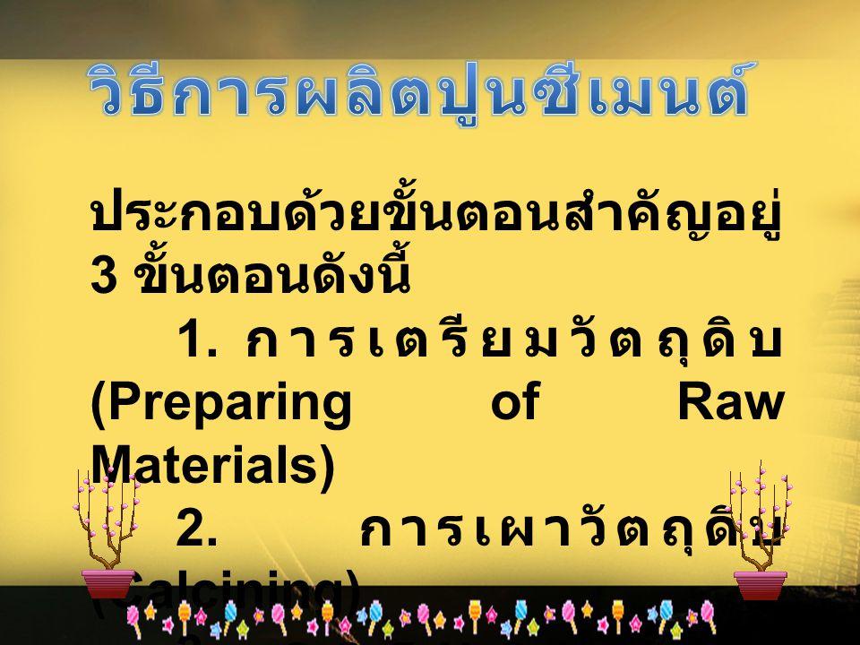 ประกอบด้วยขั้นตอนสำคัญอยู่ 3 ขั้นตอนดังนี้ 1. การเตรียมวัตถุดิบ (Preparing of Raw Materials) 2. การเผาวัตถุดิบ (Calcining) 3. การบดปูนเม็ด (Cement Mil