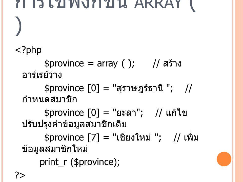 การใช้ฟังก์ชัน ARRAY ( ) <?php $province = array ( ); // สร้าง อาร์เรย์ว่าง $province [0] = สุราษฎร์ธานี ; // กำหนดสมาชิก $province [0] = ยะลา ; // แก้ไข ปรับปรุงค่าข้อมูลสมาชิกเดิม $province [7] = เชียงใหม่ ; // เพิ่ม ข้อมูลสมาชิกใหม่ print_r ($province); ?>