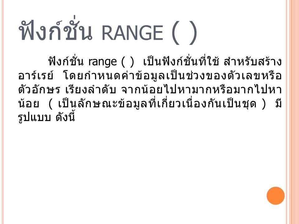 ฟังก์ชั่น RANGE ( ) ฟังก์ชั่น range ( ) เป็นฟังก์ชั่นที่ใช้ สำหรับสร้าง อาร์เรย์ โดยกำหนดค่าข้อมูลเป็นช่วงของตัวเลขหรือ ตัวอักษร เรียงลำดับ จากน้อยไปหามากหรือมากไปหา น้อย ( เป็นลักษณะข้อมูลที่เกี่ยวเนื่องกันเป็นชุด ) มี รูปแบบ ดังนี้
