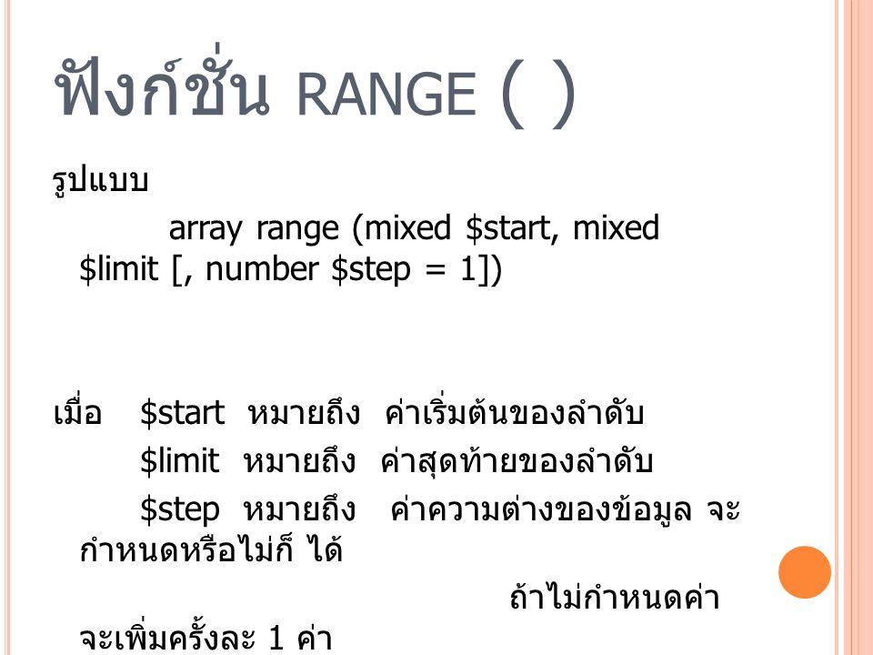 ฟังก์ชั่น RANGE ( ) รูปแบบ array range (mixed $start, mixed $limit [, number $step = 1]) เมื่อ $start หมายถึง ค่าเริ่มต้นของลำดับ $limit หมายถึง ค่าสุดท้ายของลำดับ $step หมายถึง ค่าความต่างของข้อมูล จะ กำหนดหรือไม่ก็ ได้ ถ้าไม่กำหนดค่า จะเพิ่มครั้งละ 1 ค่า
