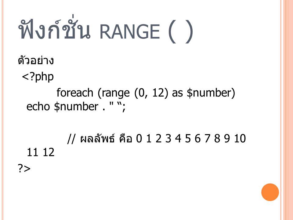ฟังก์ชั่น RANGE ( ) ตัวอย่าง <?php foreach (range (0, 12) as $number) echo $number.