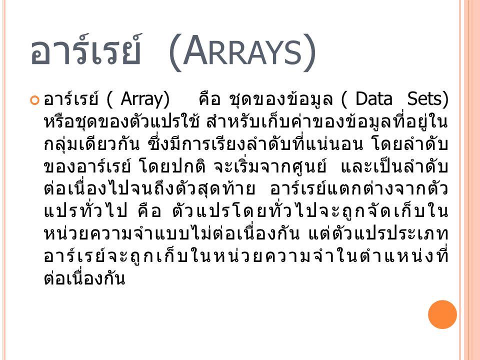 อาร์เรย์ (A RRAYS ) ข้อมูลแต่ละตัวในอาร์เรย์ เรียกว่า สมาชิก (Member) หรืออิลิเมนต์ (Element) โดยสมาชิกเหล่านี้ มักจะมี ความสัมพันธ์ กันในลักษณะใดลักษณะหนึ่ง สำหรับใน PHP ข้อมูลที่เก็บในอาร์เรย์ไม่จำเป็นต้องเป็นข้อมูลชนิด เดียวกัน สมาชิกแต่ละตัวจะประกอบด้วยค่าข้อมูล ( Value) และอินเด็กซ์ (Index) เปรียบเสมือนเป็นคีย์ (Key) ของอาร์เรย์ที่ใช้อ้างอิงถึงตำแหน่งของสมาชิกแต่ ละตัวในอาร์เรย์
