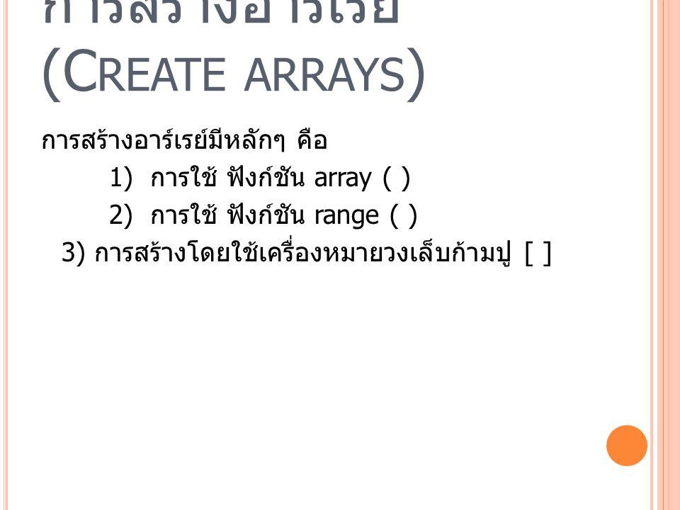 การสร้างอาร์เรย์ (C REATE ARRAYS ) การสร้างอาร์เรย์มีหลักๆ คือ 1) การใช้ ฟังก์ชัน array ( ) 2) การใช้ ฟังก์ชัน range ( ) 3) การสร้างโดยใช้เครื่องหมายวงเล็บก้ามปู [ ]