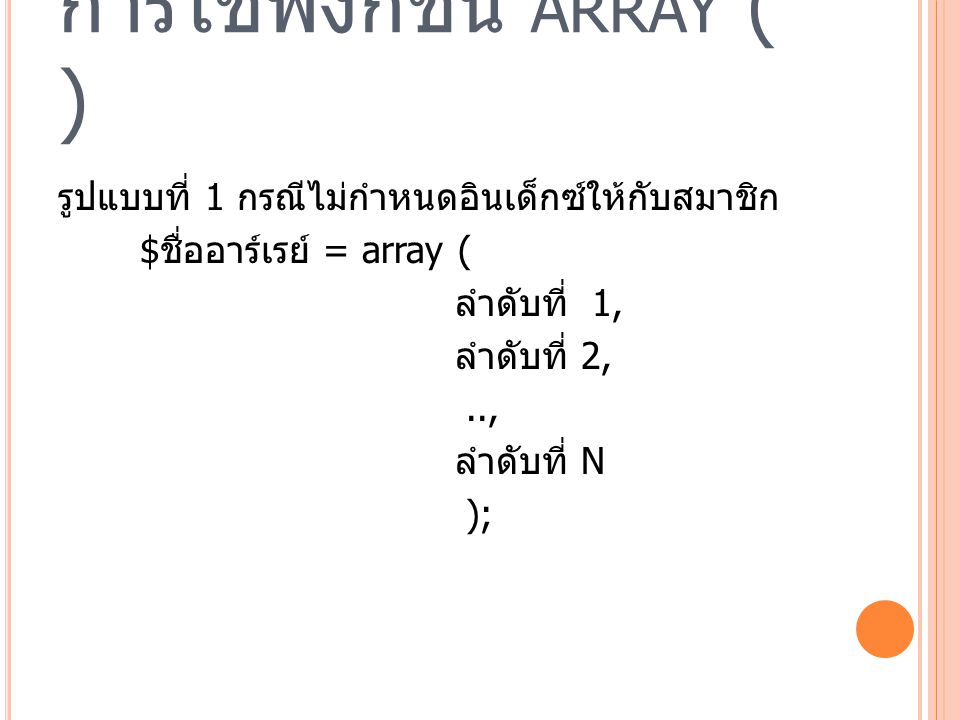 การใช้ฟังก์ชัน ARRAY ( ) รูปแบบที่ 1 กรณีไม่กำหนดอินเด็กซ์ให้กับสมาชิก <?php $province = array ( สุราษฎร์ธานี , กระบี่ , ชุมพร , นครศรีธรรมราช , พังงา , ภูเก็ต , ระนอง ); print_r ($province); // ใช้แสดงข้อมูลในอาร์เรย์ ?>