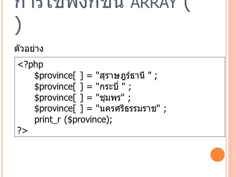 การใช้ฟังก์ชัน ARRAY ( ) ตัวอย่าง <?php $province[ ] = สุราษฎร์ธานี ; $province[ ] = กระบี่ ; $province[ ] = ชุมพร ; $province[ ] = นครศรีธรรมราช ; print_r ($province); ?>