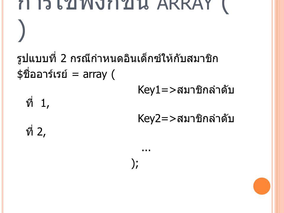 การใช้ฟังก์ชัน ARRAY ( ) รูปแบบที่ 2 กรณีกำหนดอินเด็กซ์ให้กับสมาชิก $ ชื่ออาร์เรย์ = array ( Key1=> สมาชิกลำดับ ที่ 1, Key2=> สมาชิกลำดับ ที่ 2,...