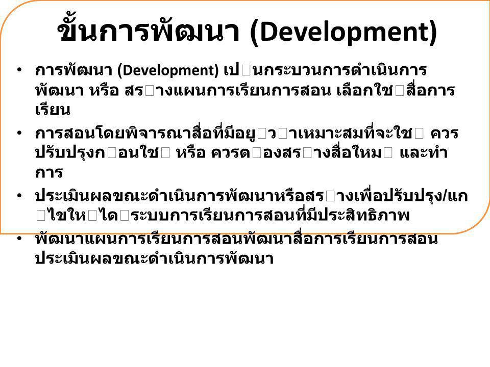 ขั้นการพัฒนา (Development) การพัฒนา (Development) เปนกระบวนการดําเนินการ พัฒนา หรือ สรางแผนการเรียนการสอน เลือกใชสื่อการ เรียน การสอนโดยพิจารณาสื่อ