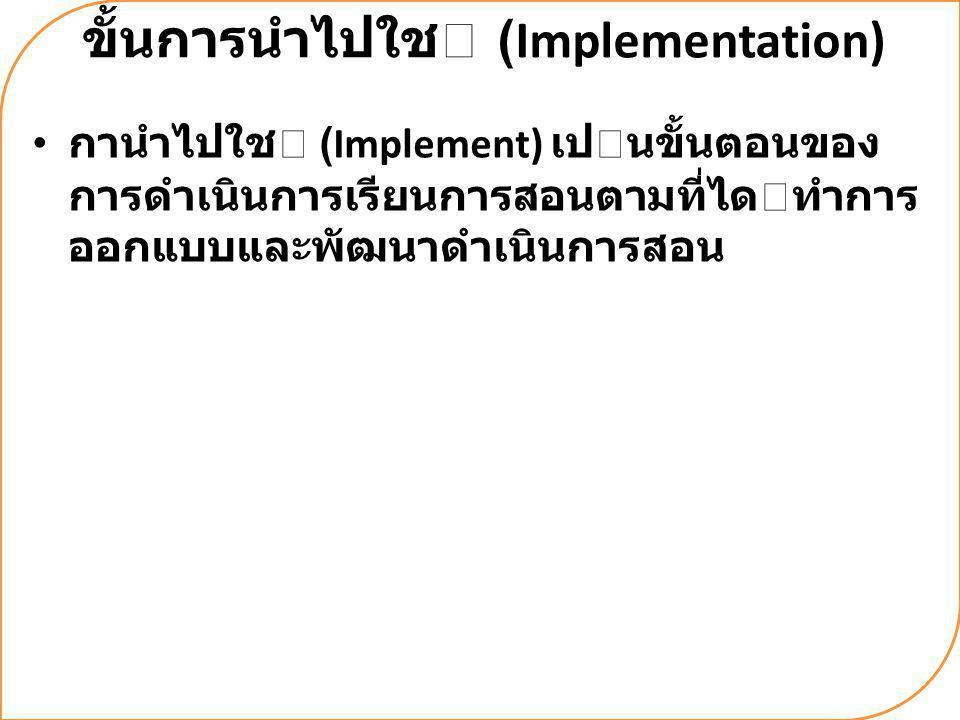 ขั้นการนําไปใช (Implementation) กานําไปใช (Implement) เปนขั้นตอนของ การดําเนินการเรียนการสอนตามที่ไดทําการ ออกแบบและพัฒนาดําเนินการสอน