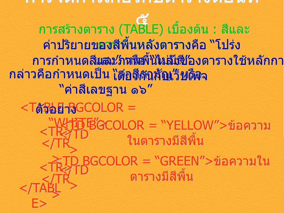 การจัดการเกี่ยวกับตารางตอนที่ ๕ การสร้างตาราง (TABLE) เบื้องต้น : สีและ ภาพพื้นหลังตาราง ค่าปริยายของสีพี้นหลังตารางคือ โปร่ง แสง หรือ ไม่มีสี กล่าวคือกำหนดเป็น ค่าสีสามัญ หรือ ค่าสีเลขฐาน ๑๖ การกำหนดสีและภาพพื้นหลังของตารางใช้หลักการ เดียวกันกับเว็บเพจ <TR> ตัวอย่าง ข้อความใน ตารางมีสีพื้น ข้อความใน ตารางมีสีพื้น <TR> ข้อความ ในตารางมีสีพื้น ข้อความ ในตารางมีสีพื้น