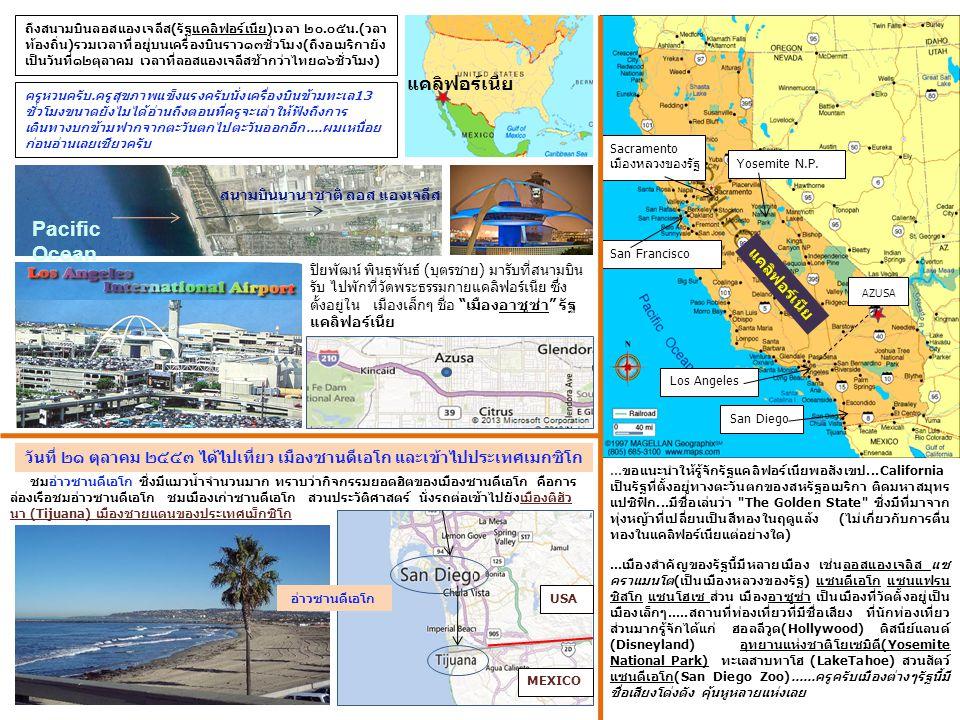 ปิยพัฒน์ พินธุพันธ์ (บุตรชาย) มารับที่สนามบิน รับ ไปพักที่วัดพระธรรมกายแคลิฟอร์เนีย ซึ่ง ตั้งอยู่ใน เมืองเล็กๆ ชื่อ เมืองอาซูซ่า รัฐ แคลิฟอร์เนีย ถึงสนามบินลอสแองเจลีส(รัฐแคลิฟอร์เนีย)เวลา ๒๐.๐๕น.(วลา ท้องถิ่น)รวมเวลาที่อยู่บนเครื่องบินราว๑๓ชั่วโมง(ถึงอเมริกายัง เป็นวันที่๑๒ตุลาคม เวลาที่ลอสแองเจลีสช้ากว่าไทย๑๖ชั่วโมง)...ขอแนะนำให้รู้จักรัฐแคลิฟอร์เนียพอสังเขป...California เป็นรัฐที่ตั้งอยู่ทางตะวันตกของสหรัฐอเมริกา ติดมหาสมุทร แปซิฟิก...มีชื่อเล่นว่า The Golden State ซึ่งมีที่มาจาก ทุ่งหญ้าที่เปลี่ยนเป็นสีทองในฤดูแล้ง (ไม่เกี่ยวกับการตื่น ทองในแคลิฟอร์เนียแต่อย่างใด)...เมืองสำคัญของรัฐนี้มีหลายเมือง เช่นลอสแองเจลิส แซ คราแมนโต(เป็นเมืองหลวงของรัฐ) แซนดีเอโก แซนแฟรน ซิสโก แซนโฮเซ ส่วน เมืองอาซูซ่า เป็นเมืองที่วัดตั้งอยู่เป็น เมืองเล็กๆ.....สถานที่ท่องเที่ยวที่มีชื่อเสียง ที่นักท่องเที่ยว ส่วนมากรู้จักได้แก่ ฮอลลีวูด(Hollywood) ดิสนีย์แลนด์ (Disneyland) อุทยานแห่งชาติโยเซมิตี(Yosemite National Park) ทะเลสาบทาโฮ (LakeTahoe) สวนสัตว์ แซนดีเอโก(San Diego Zoo)......ครูครับเมืองต่างๆรัฐนี้มี ชื่อเสียงโด่งดัง คุ้นหูหลายแห่งเลย ครูหวนครับ.ครูสุขภาพแข็งแรงครับนั่งเครื่องบินข้ามทะเล13 ชั่วโมงขนาดยังไมได้อ่านถึงตอนที่ครูจะเล่าให้ฟังถึงการ เดินทางบกข้ามฟากจากตะวันตกไปตะวันออกอีก....ผมเหนื่อย ก่อนอ่านเลยเชียวครับ Los Angeles San Diego AZUSA Yosemite N.P.