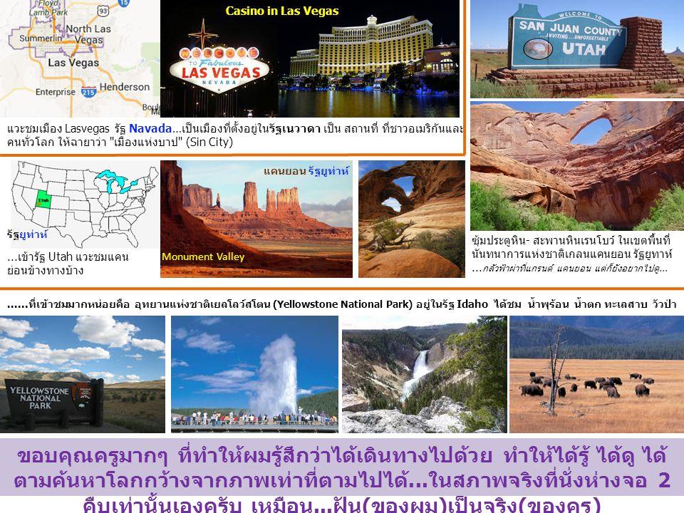 แวะชมเมือง Lasvegas รัฐ Navada…เป็นเมืองที่ตั้งอยู่ในรัฐเนวาดา เป็น สถานที่ ที่ชาวอเมริกันและ คนทั่วโลก ให้ฉายาว่า เมืองแห่งบาป (Sin City) Casino in Las Vegas รัฐยูท่าห์ แคนยอน รัฐยูท่าห์ Monument Valley...เข้ารัฐ Utah แวะชมแคน ย่อนข้างทางบ้าง ซุ้มประตูหิน- สะพานหินเรนโบว์ ในเขตพื้นที่ นันทนาการแห่งชาติเกลนแคนยอน รัฐยูทาห์...