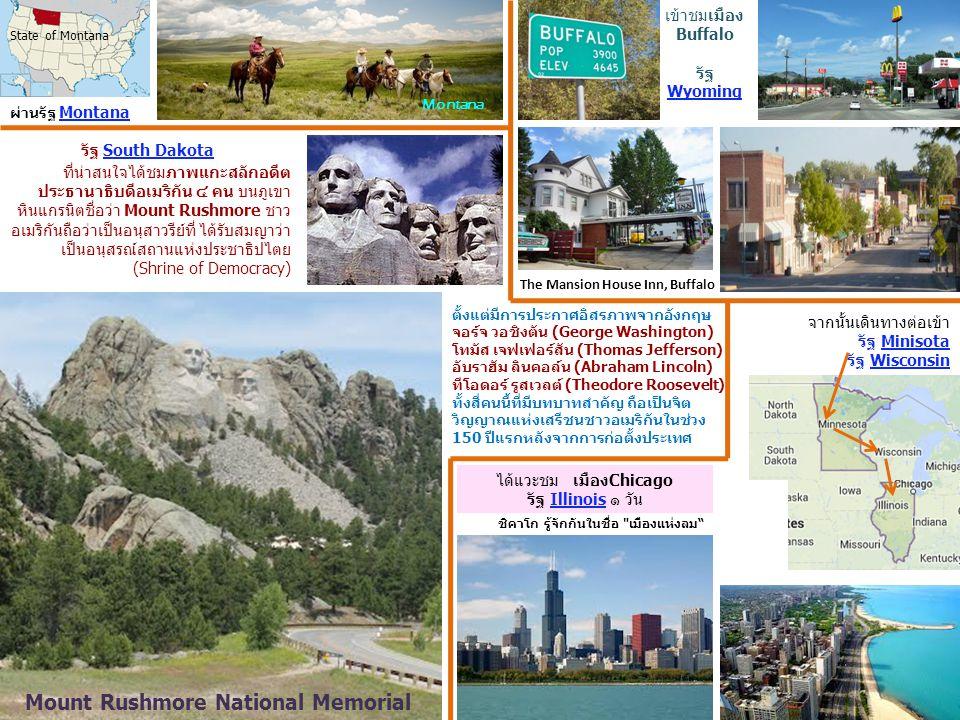 State of Montana ผ่านรัฐ Montana Montana เข้าชมเมือง Buffalo รัฐ Wyoming The Mansion House Inn, Buffalo ที่น่าสนใจได้ชมภาพแกะสลักอดีต ประธานาธิบดีอเมริกัน ๔ คน บนภูเขา หินแกรนิตชื่อว่า Mount Rushmore ชาว อเมริกันถือว่าเป็นอนุสาวรีย์ที่ ได้รับสมญาว่า เป็นอนุสรณ์สถานแห่งประชาธิปไตย (Shrine of Democracy) รัฐ South Dakota Mount Rushmore National Memorial ตั้งแต่มีการประกาศอิสรภาพจากอังกฤษ จอร์จ วอชิงตัน (George Washington) โทมัส เจฟเฟอร์สัน (Thomas Jefferson) อับราฮัม ลินคอล์น (Abraham Lincoln) ทีโอดอร์ รูสเวลต์ (Theodore Roosevelt) ทั้งสี่คนนี้ที่มีบทบาทสำคัญ ถือเป็นจิต วิญญาณแห่งเสรีชนชาวอเมริกันในช่วง 150 ปีแรกหลังจากการก่อตั้งประเทศ จากนั้นเดินทางต่อเข้า รัฐ Minisota รัฐ Wisconsin ได้แวะชม เมืองChicago รัฐ Illinois ๑ วัน ชิคาโก รู้จักกันในชื่อ เมืองแห่งลม