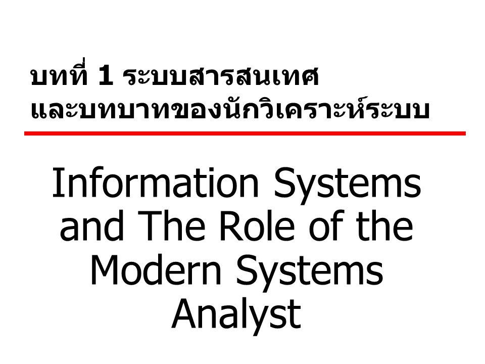 บทที่ 1 ระบบสารสนเทศ และบทบาทของนักวิเคราะห์ระบบ Information Systems and The Role of the Modern Systems Analyst