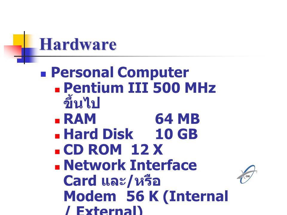 Hardware Personal Computer Pentium III 500 MHz ขึ้นไป RAM 64 MB Hard Disk 10 GB CD ROM 12 X Network Interface Card และ / หรือ Modem56 K (Internal / Ex