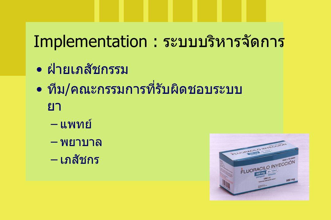 ฝ่ายเภสัชกรรม ทีม/คณะกรรมการที่รับผิดชอบระบบ ยา –แพทย์ –พยาบาล –เภสัชกร Implementation : ระบบบริหารจัดการ