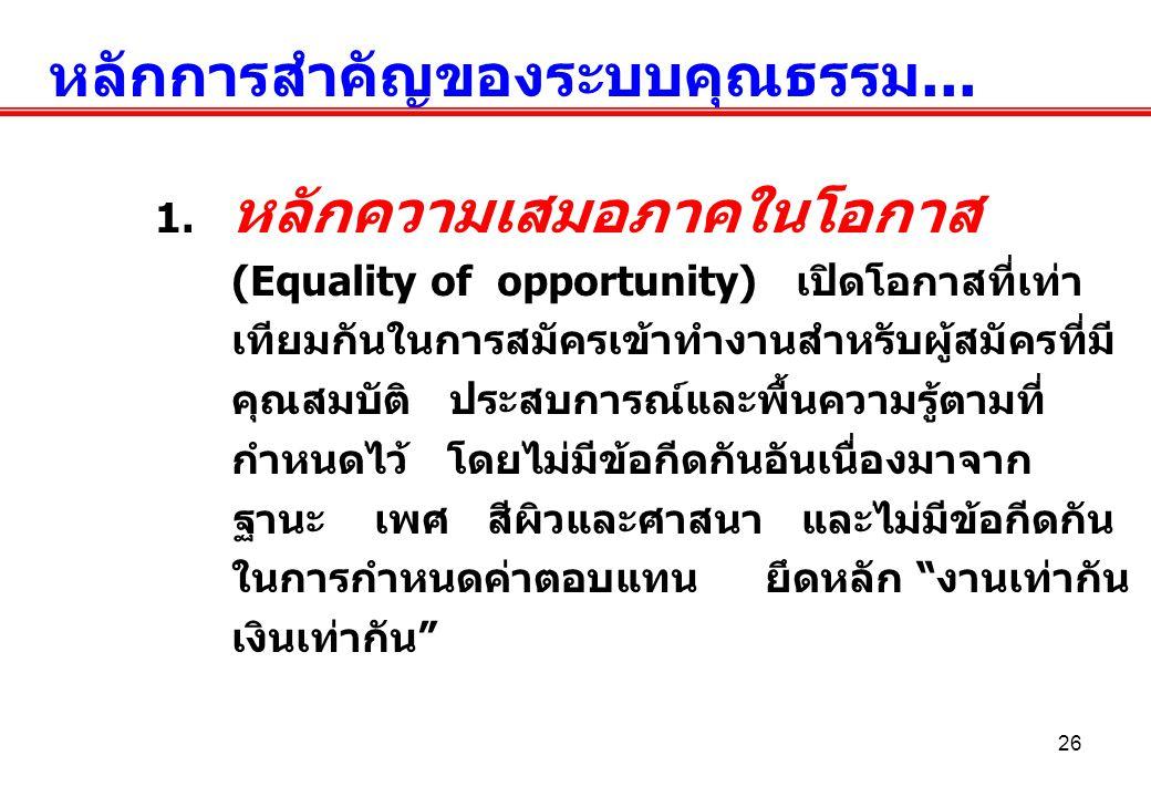 26 หลักการสำคัญของระบบคุณธรรม... 1. หลักความเสมอภาคในโอกาส (Equality of opportunity) เปิดโอกาสที่เท่า เทียมกันในการสมัครเข้าทำงานสำหรับผู้สมัครที่มี ค